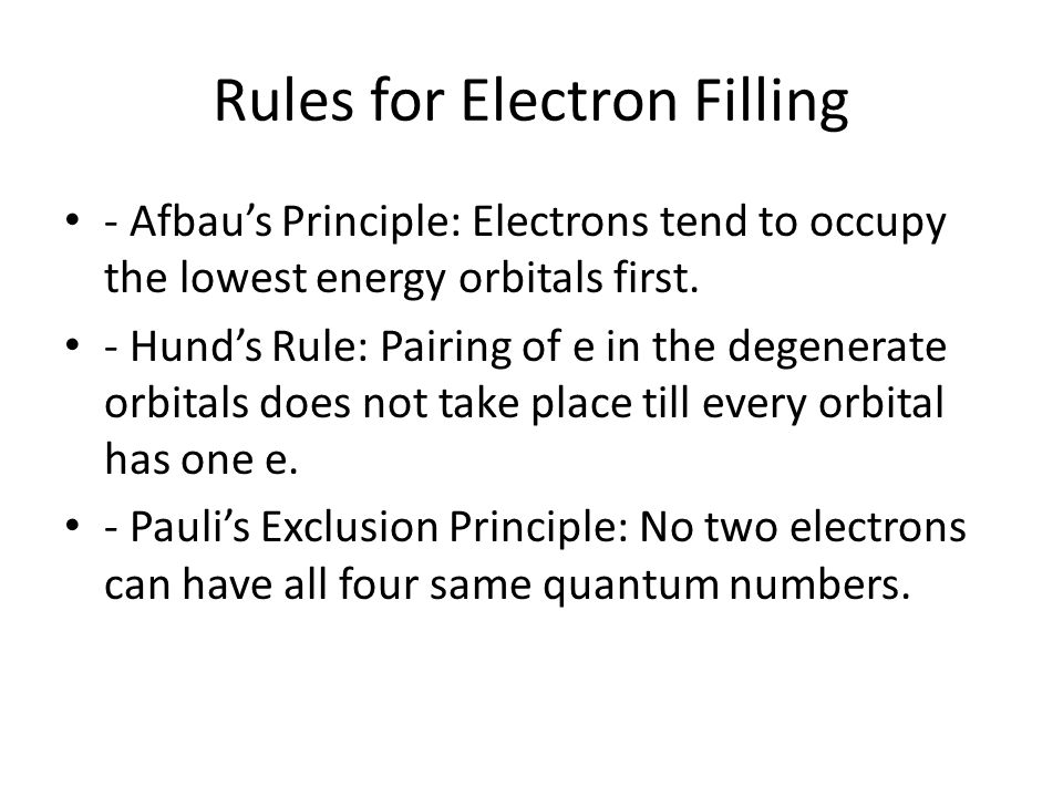 Rules for Electron Filling - Afbaus Principle: Electrons tend to occupy the lowest energy orbitals first. - Hunds Rule: Pairing of e in the degenerate