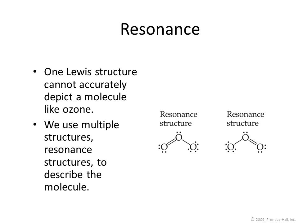 Resonance One Lewis structure cannot accurately depict a molecule like ozone. We use multiple structures, resonance structures, to describe the molecu