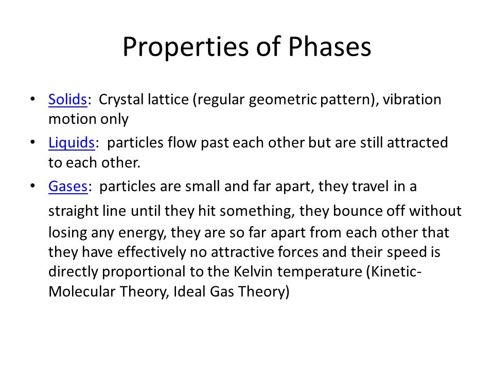 Properties of Phases Solids: Crystal lattice (regular geometric pattern), vibration motion only Solids Liquids: particles flow past each other but are