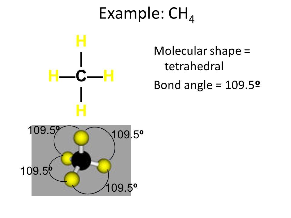 Example: CH 4 Molecular shape = tetrahedral Bond angle = 109.5º H|HCH|HH|HCH|H 109.5º