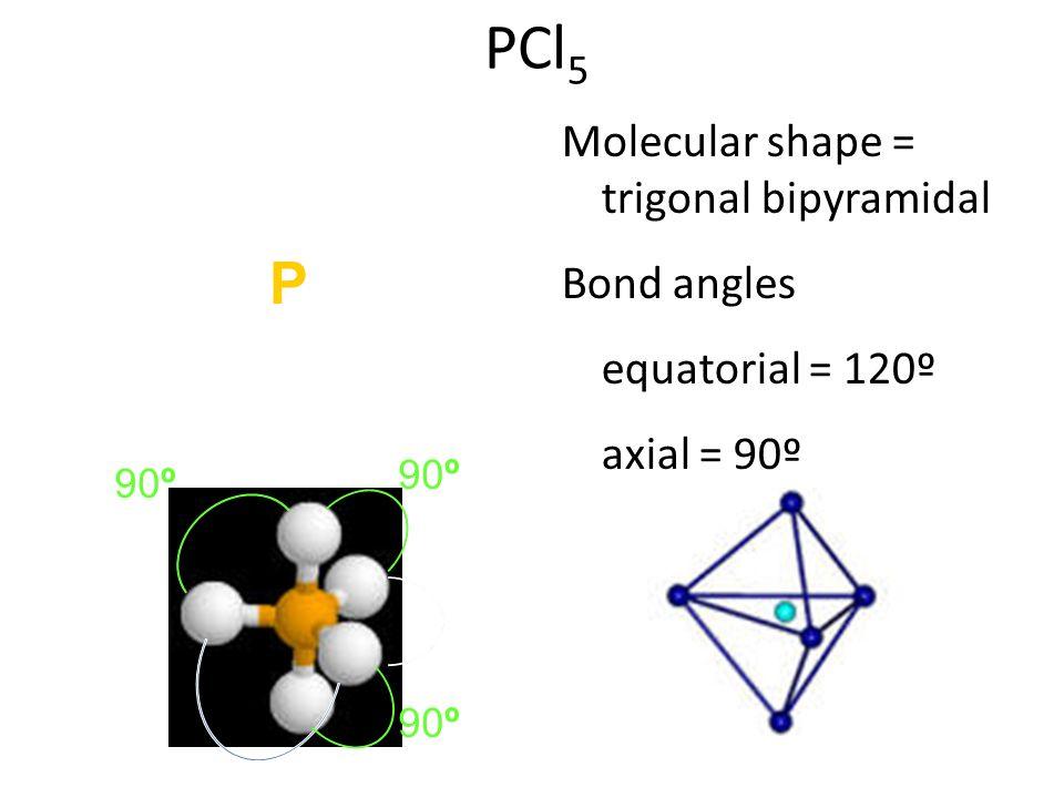 PCl 5 Molecular shape = trigonal bipyramidal Bond angles equatorial = 120º axial = 90º :Cl: \ / :ClPCl: | :Cl: : : :: : : : 120º 90º