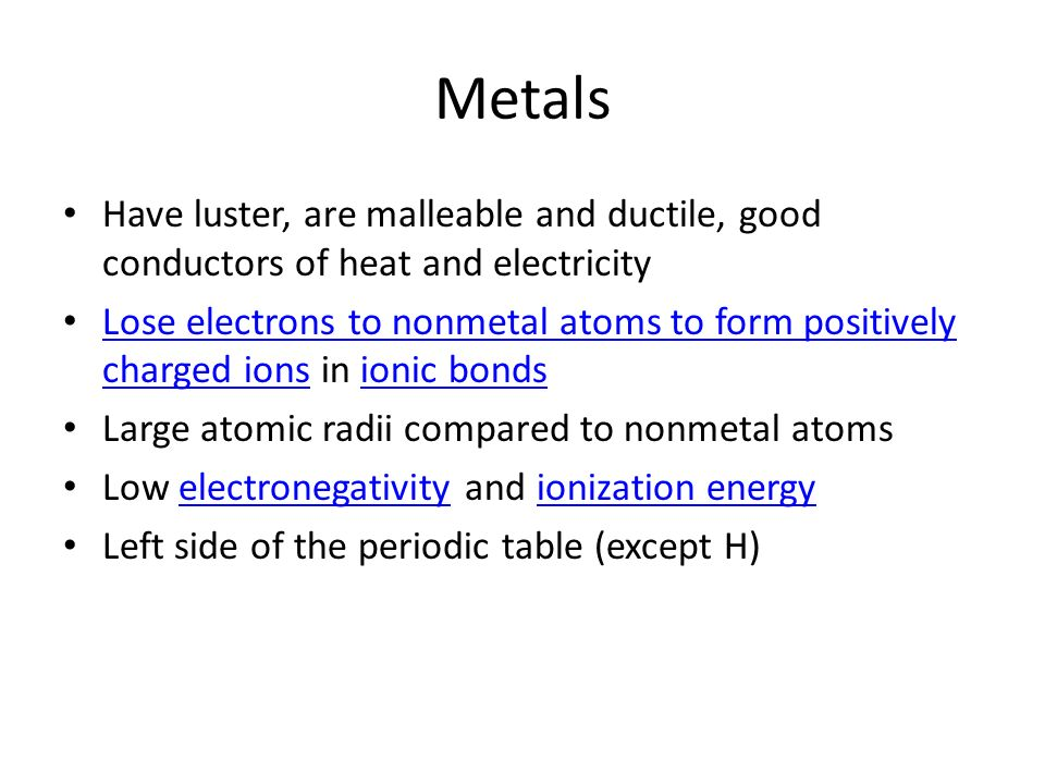 Metals Have luster, are malleable and ductile, good conductors of heat and electricity Lose electrons to nonmetal atoms to form positively charged ion