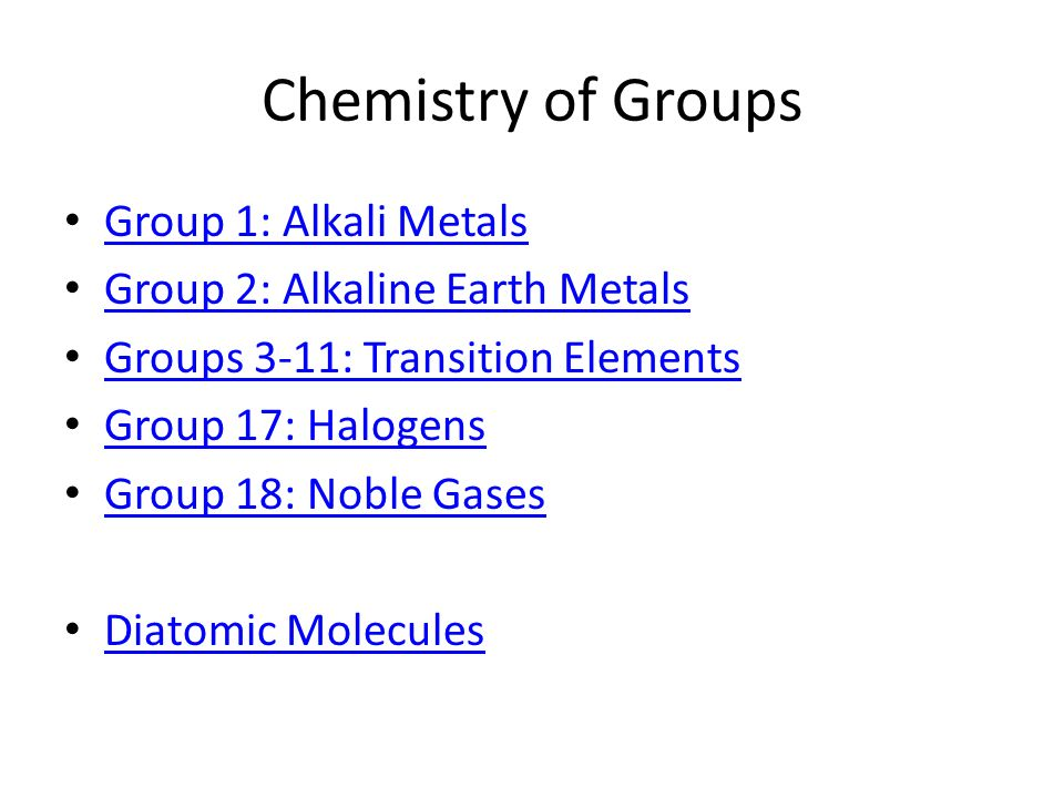 Chemistry of Groups Group 1: Alkali Metals Group 2: Alkaline Earth Metals Groups 3-11: Transition Elements Group 17: Halogens Group 18: Noble Gases Di