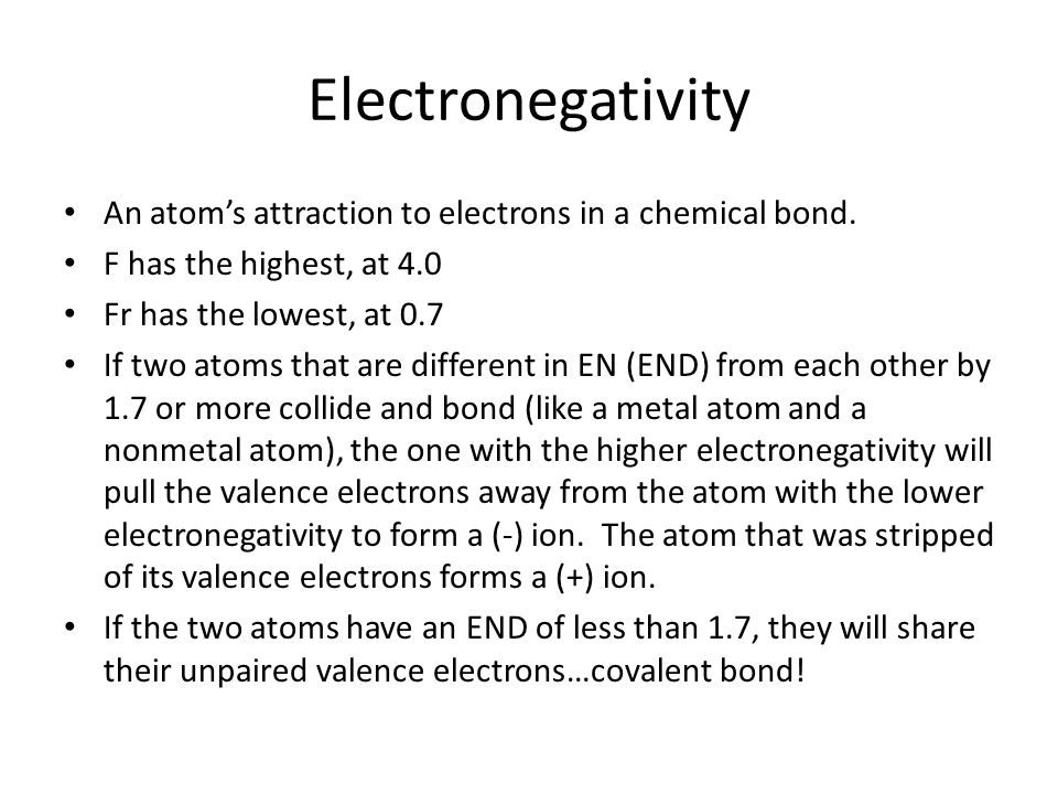 Electronegativity An atoms attraction to electrons in a chemical bond. F has the highest, at 4.0 Fr has the lowest, at 0.7 If two atoms that are diffe