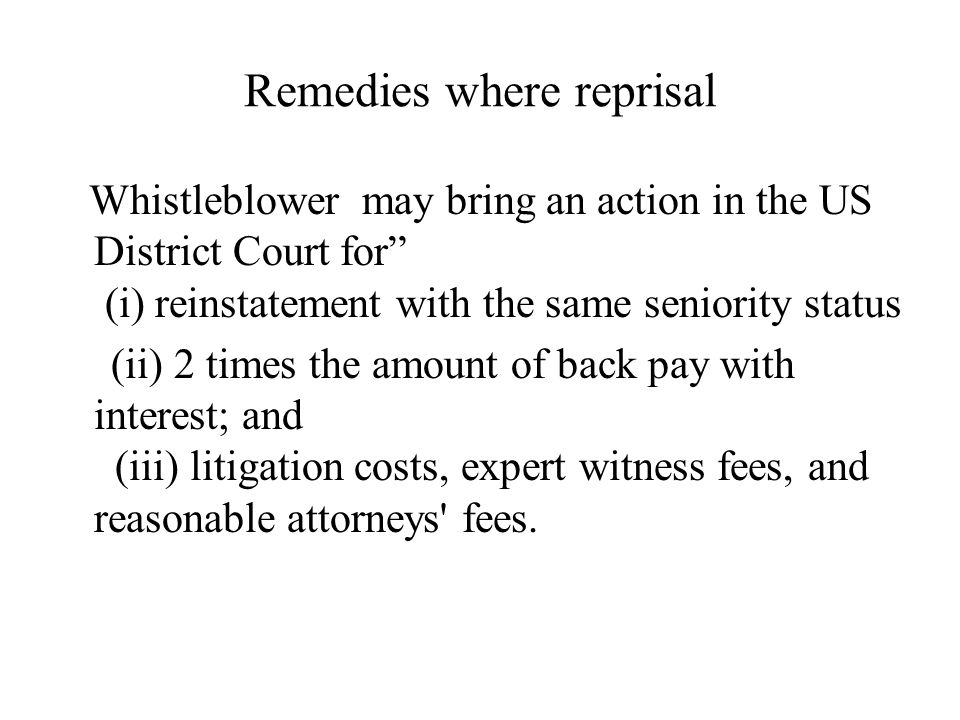Remedies where reprisal Whistleblower may bring an action in the US District Court for (i) reinstatement with the same seniority status (ii) 2 times the amount of back pay with interest; and (iii) litigation costs, expert witness fees, and reasonable attorneys fees.