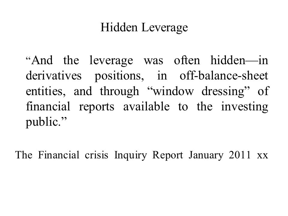 Hidden Leverage And the leverage was often hiddenin derivatives positions, in off-balance-sheet entities, and through window dressing of financial reports available to the investing public.