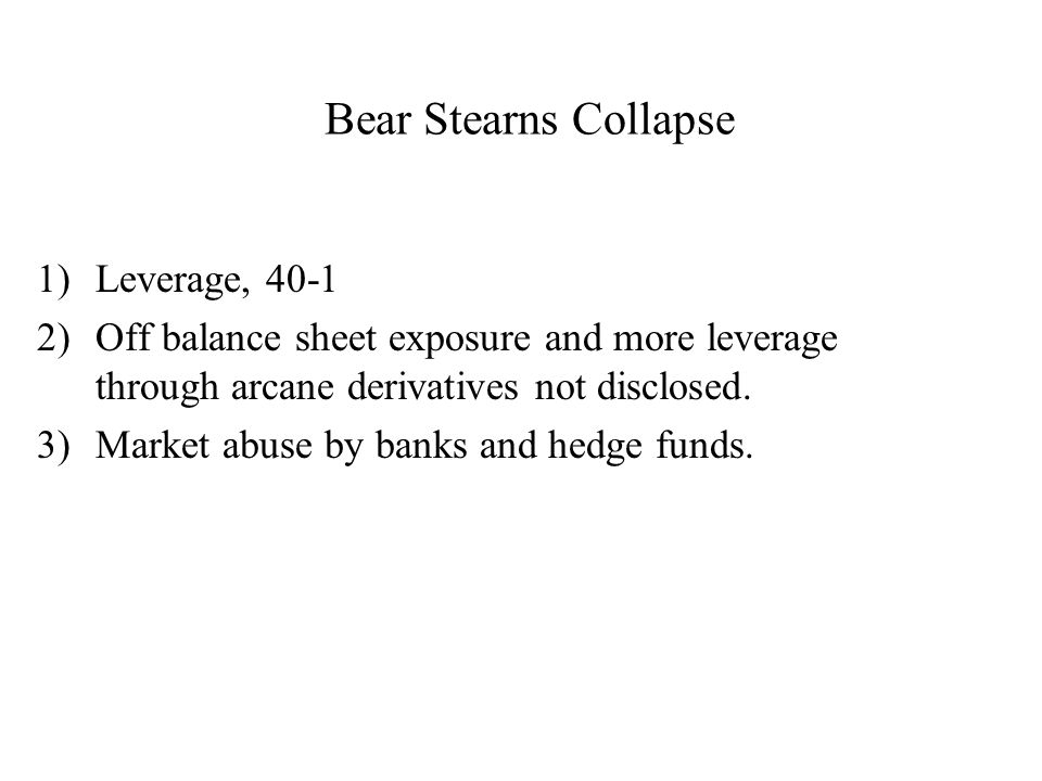 Bear Stearns Collapse 1)Leverage, 40-1 2)Off balance sheet exposure and more leverage through arcane derivatives not disclosed.