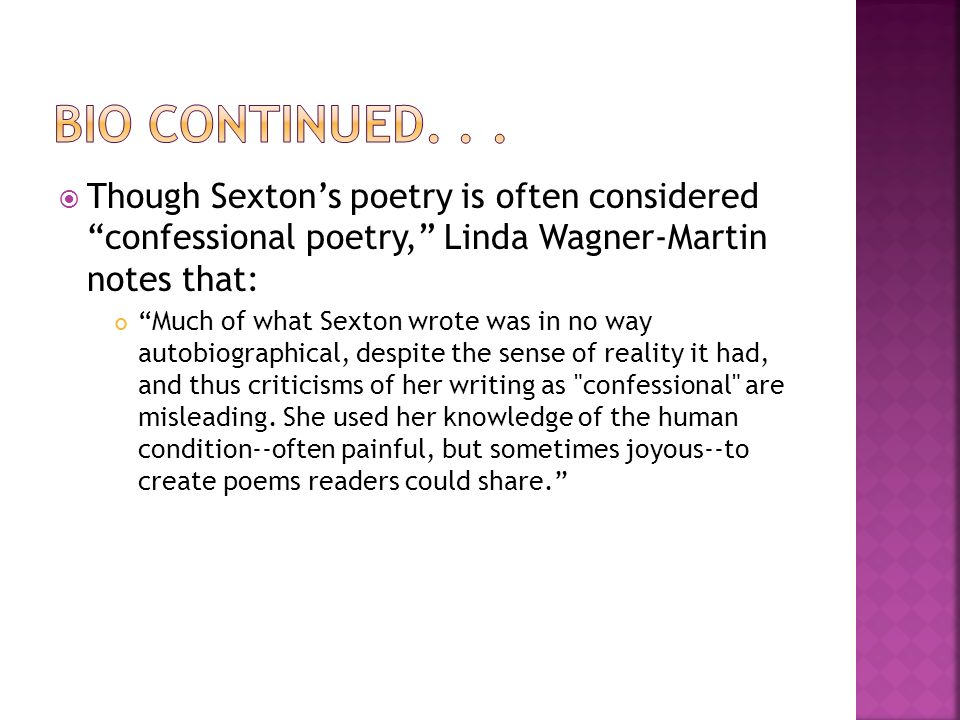 Though Sextons poetry is often considered confessional poetry, Linda Wagner-Martin notes that: Much of what Sexton wrote was in no way autobiographical, despite the sense of reality it had, and thus criticisms of her writing as confessional are misleading.