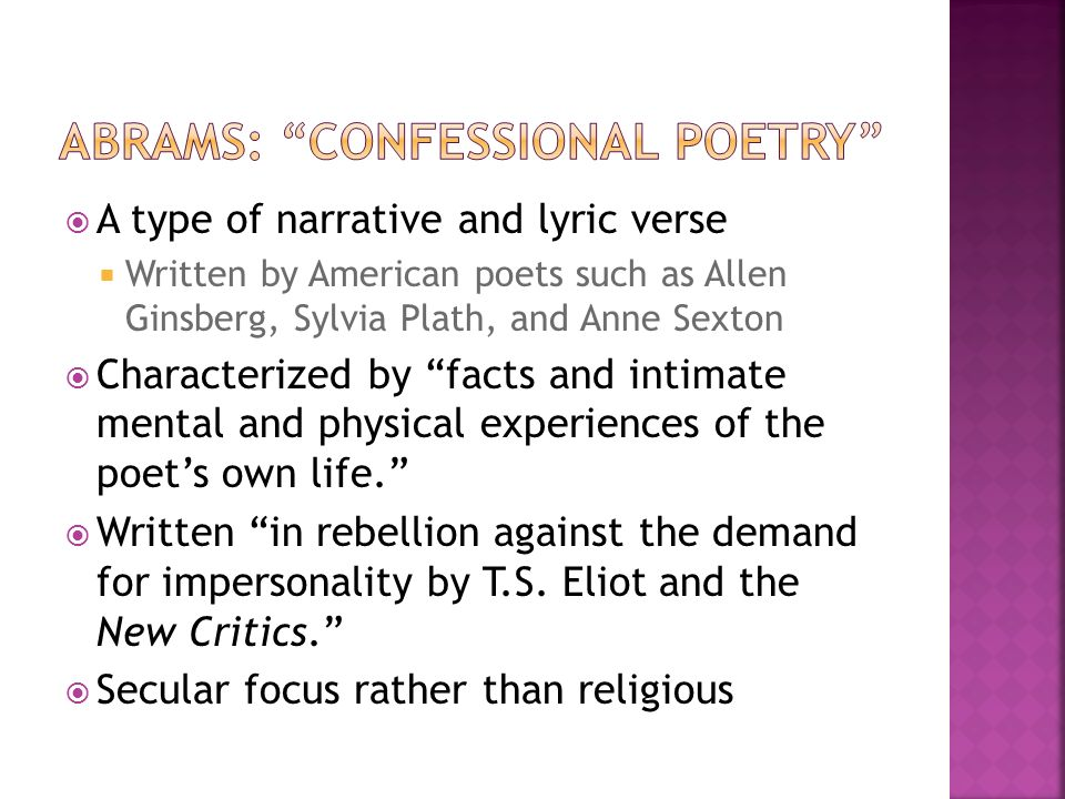 A type of narrative and lyric verse Written by American poets such as Allen Ginsberg, Sylvia Plath, and Anne Sexton Characterized by facts and intimate mental and physical experiences of the poets own life.