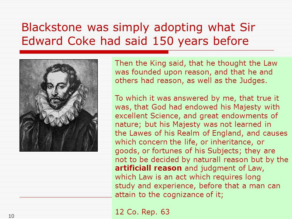 Blackstone was simply adopting what Sir Edward Coke had said 150 years before 10 Then the King said, that he thought the Law was founded upon reason,