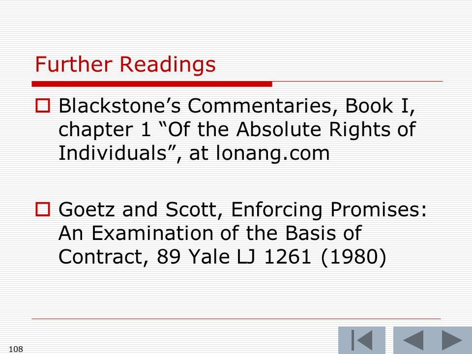 108 Further Readings Blackstones Commentaries, Book I, chapter 1 Of the Absolute Rights of Individuals, at lonang.com Goetz and Scott, Enforcing Promises: An Examination of the Basis of Contract, 89 Yale LJ 1261 (1980) 108
