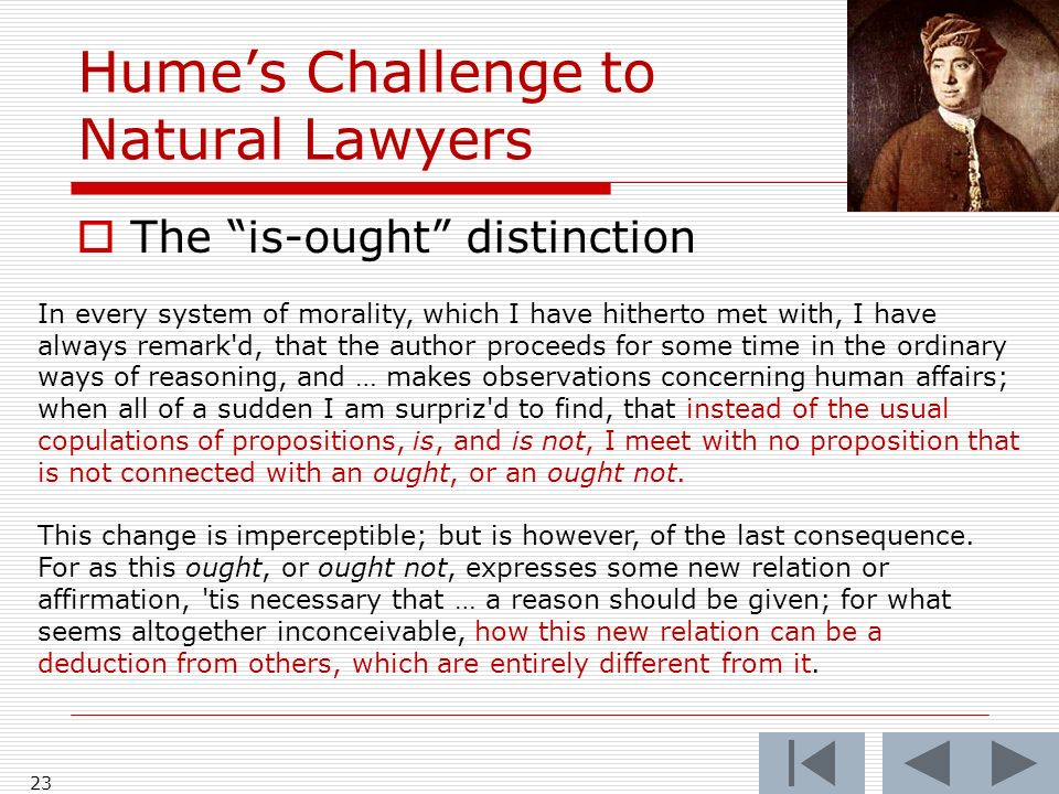 Humes Challenge to Natural Lawyers The is-ought distinction 23 In every system of morality, which I have hitherto met with, I have always remark d, that the author proceeds for some time in the ordinary ways of reasoning, and … makes observations concerning human affairs; when all of a sudden I am surpriz d to find, that instead of the usual copulations of propositions, is, and is not, I meet with no proposition that is not connected with an ought, or an ought not.