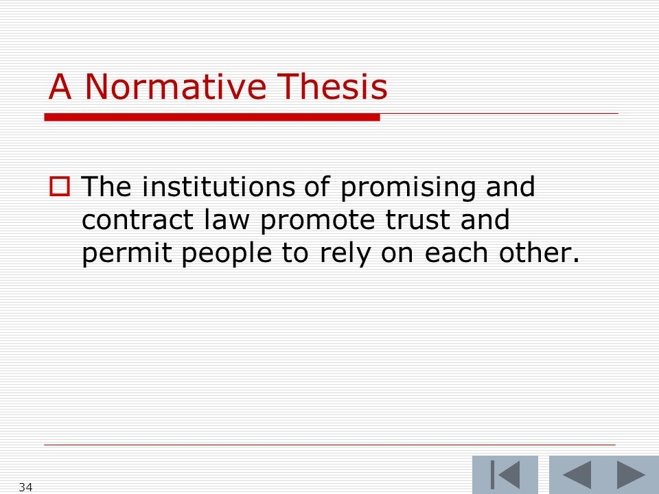A Normative Thesis The institutions of promising and contract law promote trust and permit people to rely on each other. 34