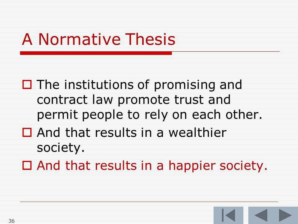 A Normative Thesis The institutions of promising and contract law promote trust and permit people to rely on each other. And that results in a wealthi