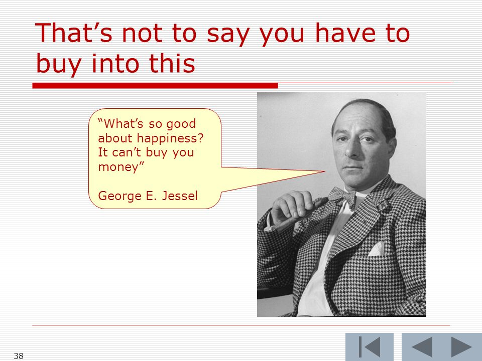 Thats not to say you have to buy into this 38 Whats so good about happiness? It cant buy you money George E. Jessel