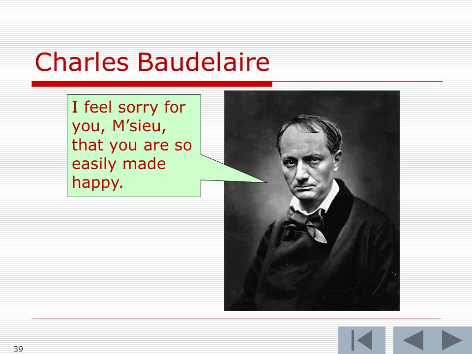 Charles Baudelaire 39 I feel sorry for you, Msieu, that you are so easily made happy.