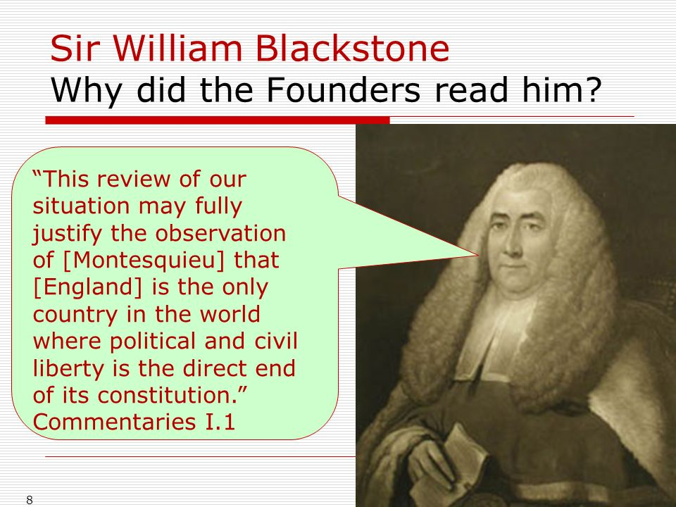 Sir William Blackstone Why did the Founders read him? 8 This review of our situation may fully justify the observation of [Montesquieu] that [England]