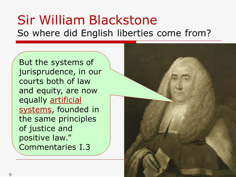 Sir William Blackstone So where did English liberties come from? 9 But the systems of jurisprudence, in our courts both of law and equity, are now equ