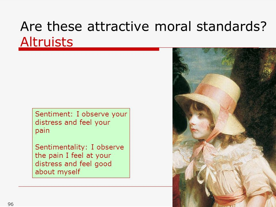 96 Are these attractive moral standards? Altruists Sentiment: I observe your distress and feel your pain Sentimentality: I observe the pain I feel at