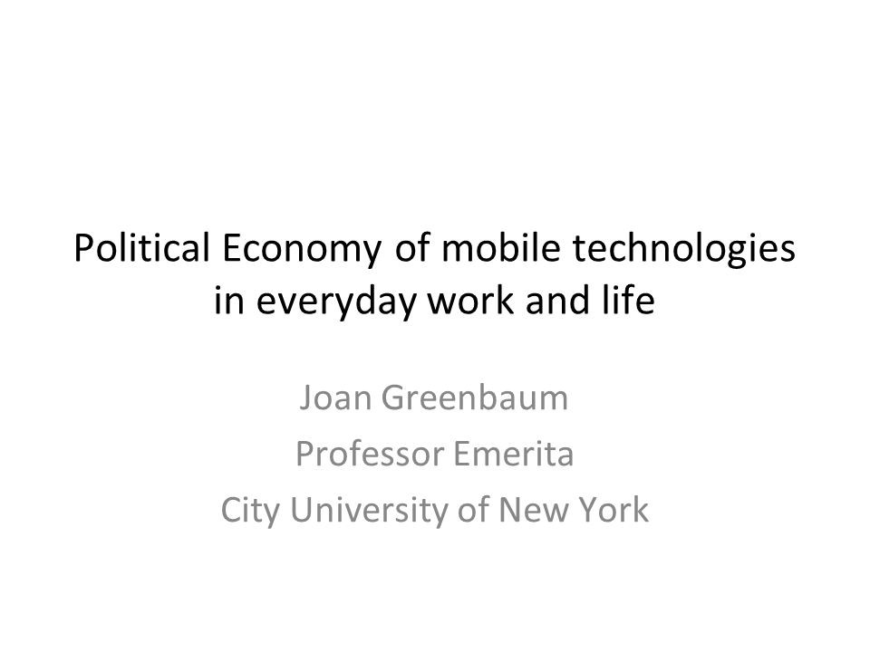 Political Economy of mobile technologies in everyday work and life Joan Greenbaum Professor Emerita City University of New York