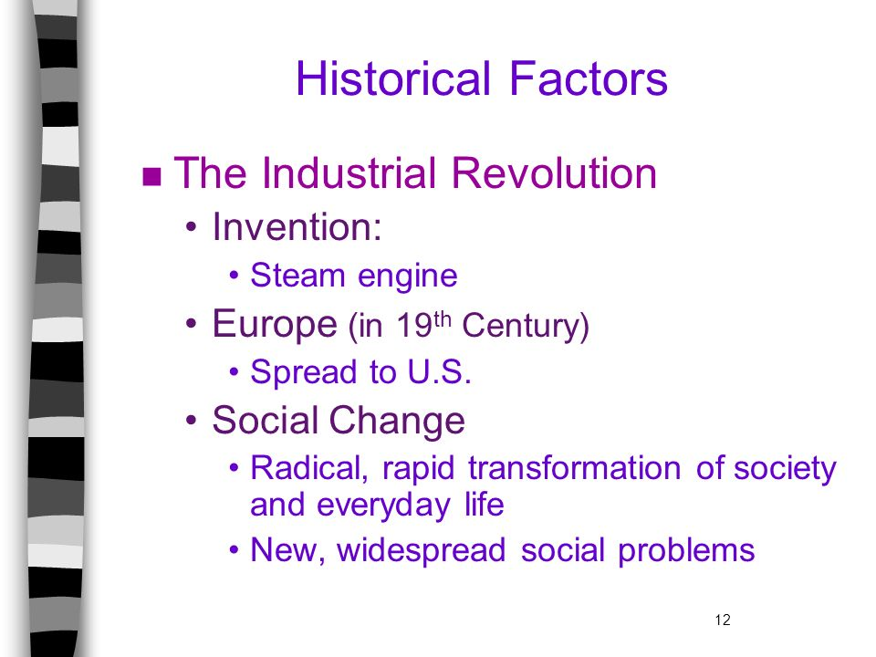 12 Historical Factors n The Industrial Revolution Invention: Steam engine Europe (in 19 th Century) Spread to U.S. Social Change Radical, rapid transf