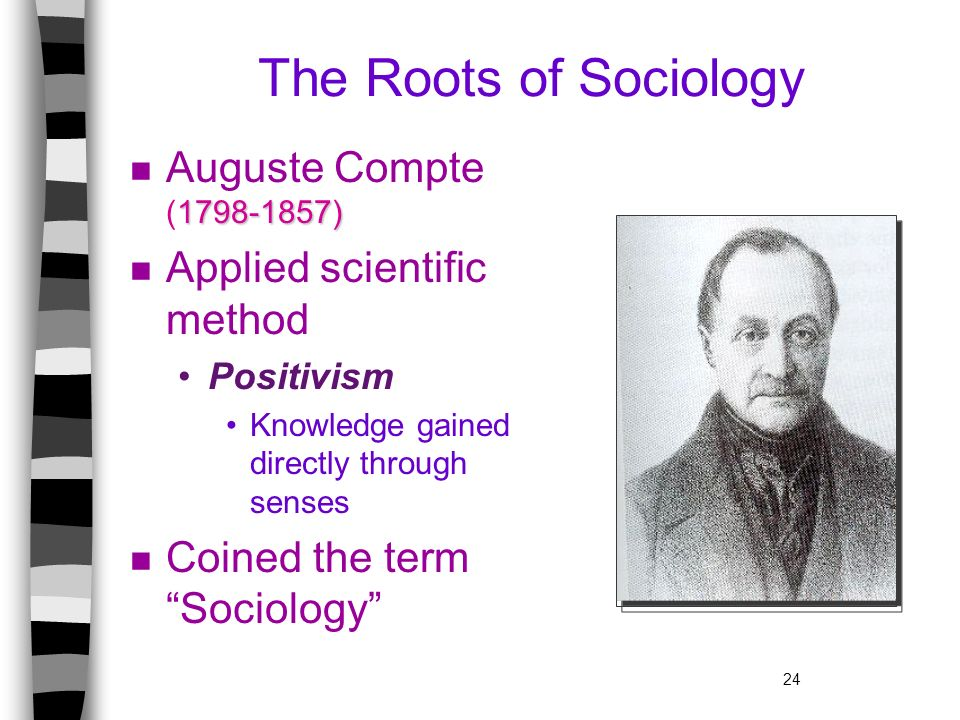 24 The Roots of Sociology 1798-1857) n Auguste Compte (1798-1857) n Applied scientific method Positivism Knowledge gained directly through senses n Co