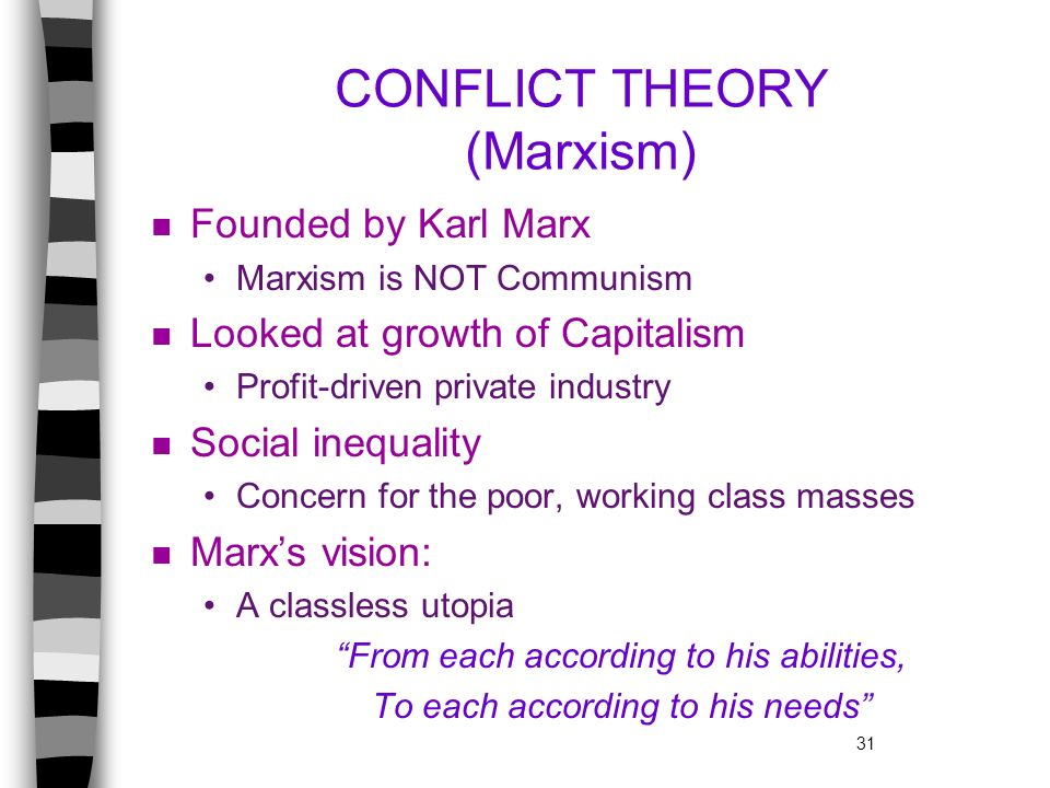 31 CONFLICT THEORY (Marxism) n Founded by Karl Marx Marxism is NOT Communism n Looked at growth of Capitalism Profit-driven private industry n Social