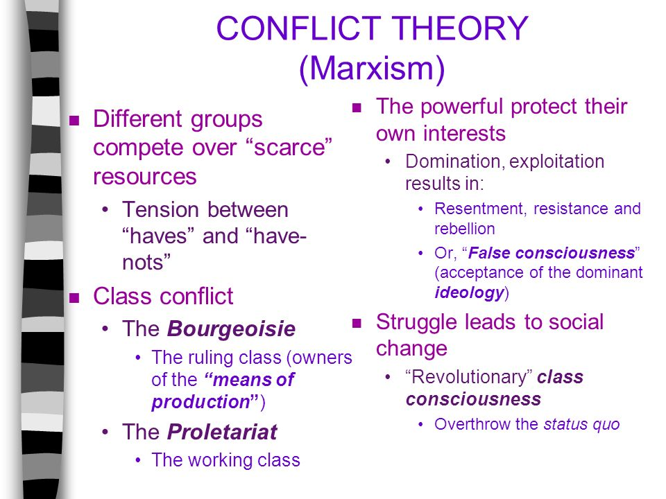 CONFLICT THEORY (Marxism) n Different groups compete over scarce resources Tension between haves and have- nots n Class conflict The Bourgeoisie The r