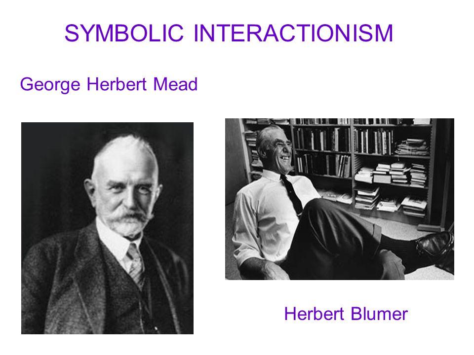 George Herbert Mead Herbert Blumer SYMBOLIC INTERACTIONISM