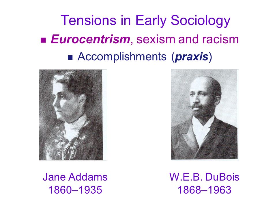 Tensions in Early Sociology n Eurocentrism, sexism and racism n Accomplishments (praxis) Jane Addams 1860–1935 W.E.B. DuBois 1868–1963