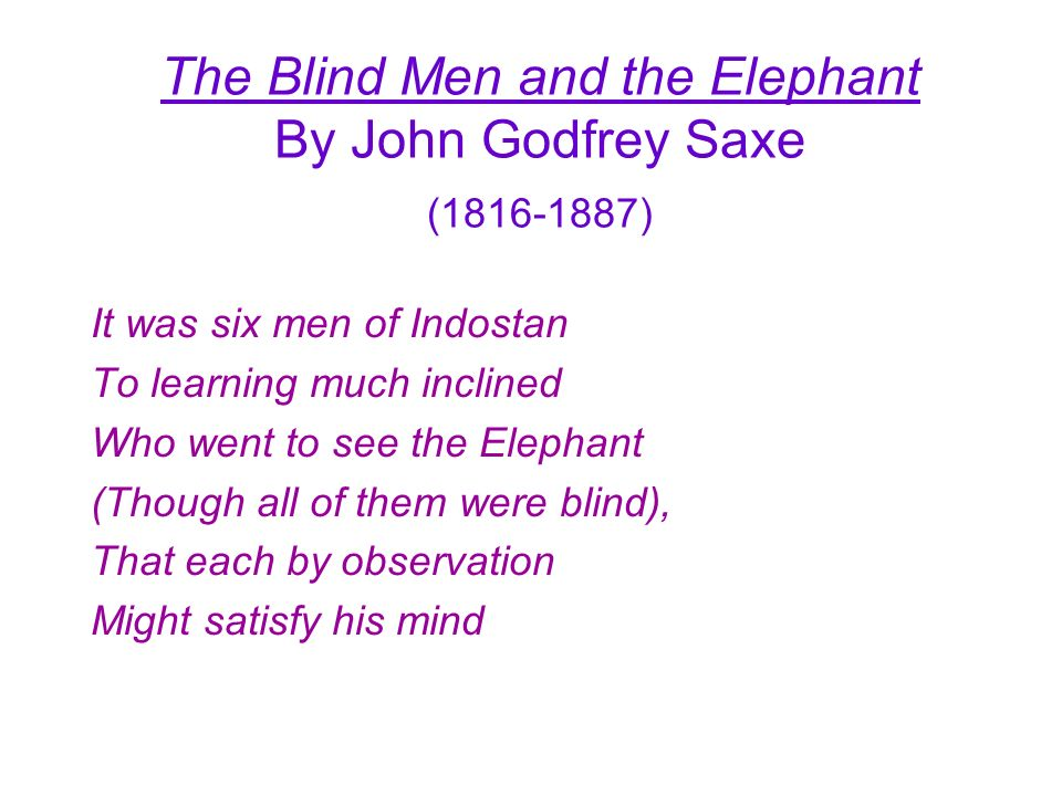 The Blind Men and the Elephant By John Godfrey Saxe (1816-1887) It was six men of Indostan To learning much inclined Who went to see the Elephant (Tho
