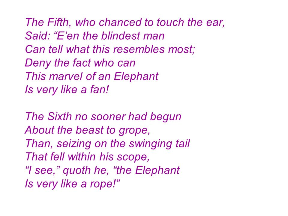 The Fifth, who chanced to touch the ear, Said: Een the blindest man Can tell what this resembles most; Deny the fact who can This marvel of an Elephan