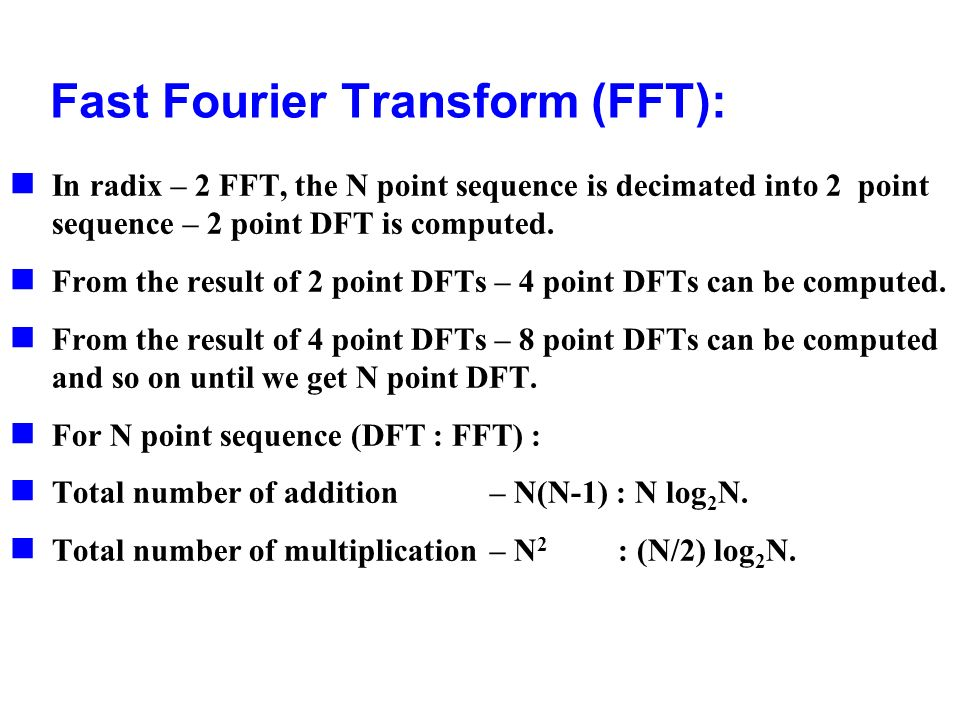 Fast Fourier Transform (FFT): In radix – 2 FFT, the N point sequence is decimated into 2 point sequence – 2 point DFT is computed. From the result of