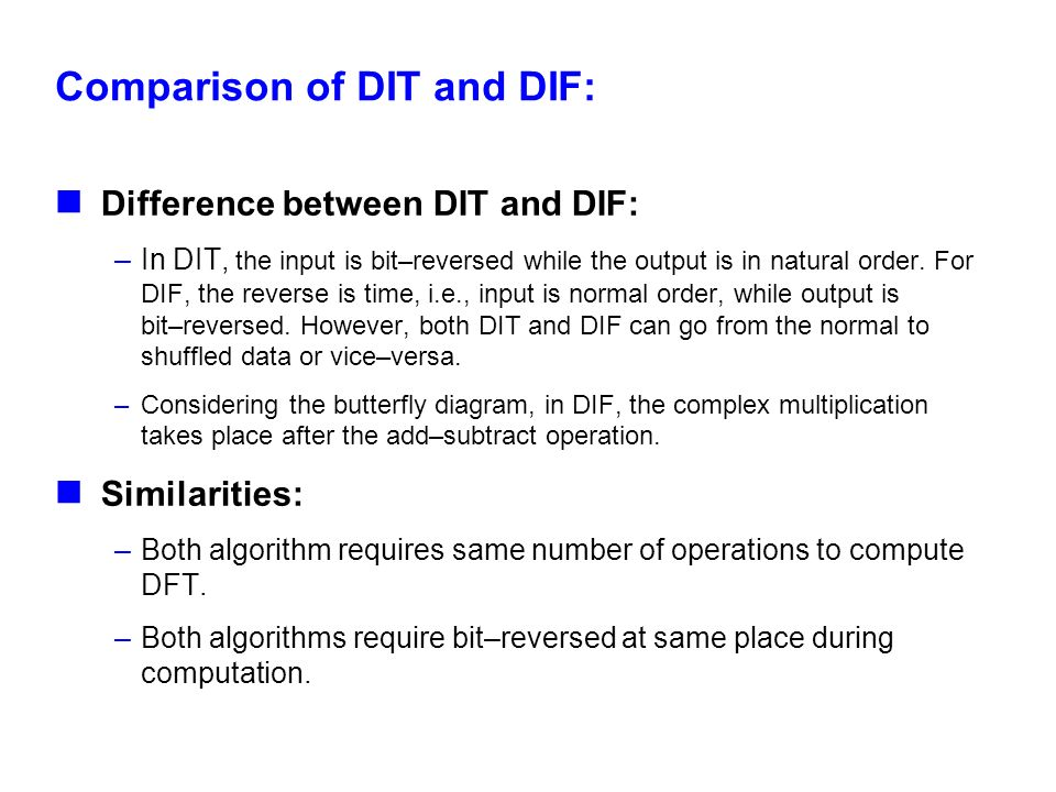Comparison of DIT and DIF: Difference between DIT and DIF: –In DIT, the input is bit–reversed while the output is in natural order. For DIF, the rever
