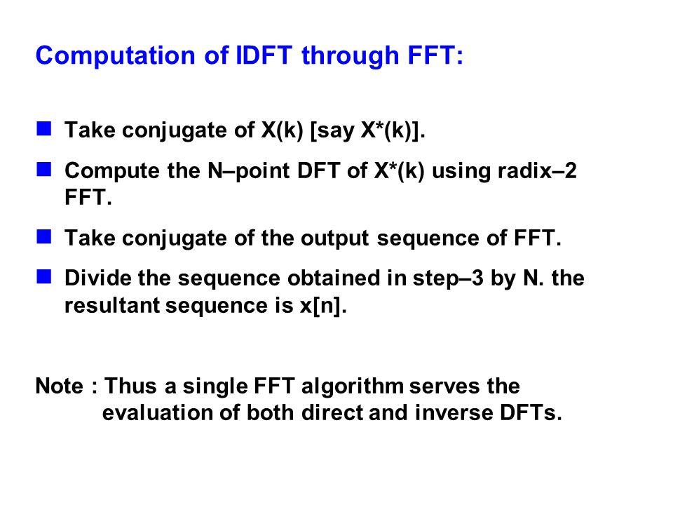 Computation of IDFT through FFT: Take conjugate of X(k) [say X*(k)]. Compute the N–point DFT of X*(k) using radix–2 FFT. Take conjugate of the output