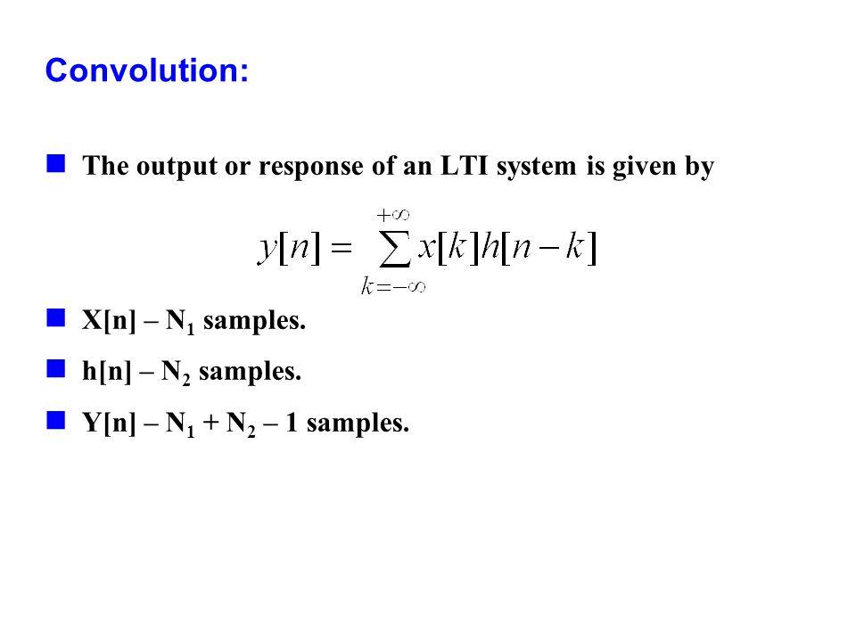 Convolution: The output or response of an LTI system is given by X[n] – N 1 samples. h[n] – N 2 samples. Y[n] – N 1 + N 2 – 1 samples.