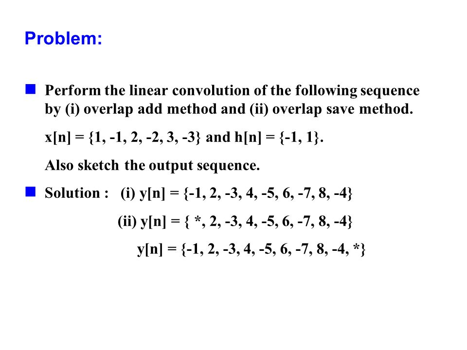Problem: Perform the linear convolution of the following sequence by (i) overlap add method and (ii) overlap save method. x[n] = {1, -1, 2, -2, 3, -3}