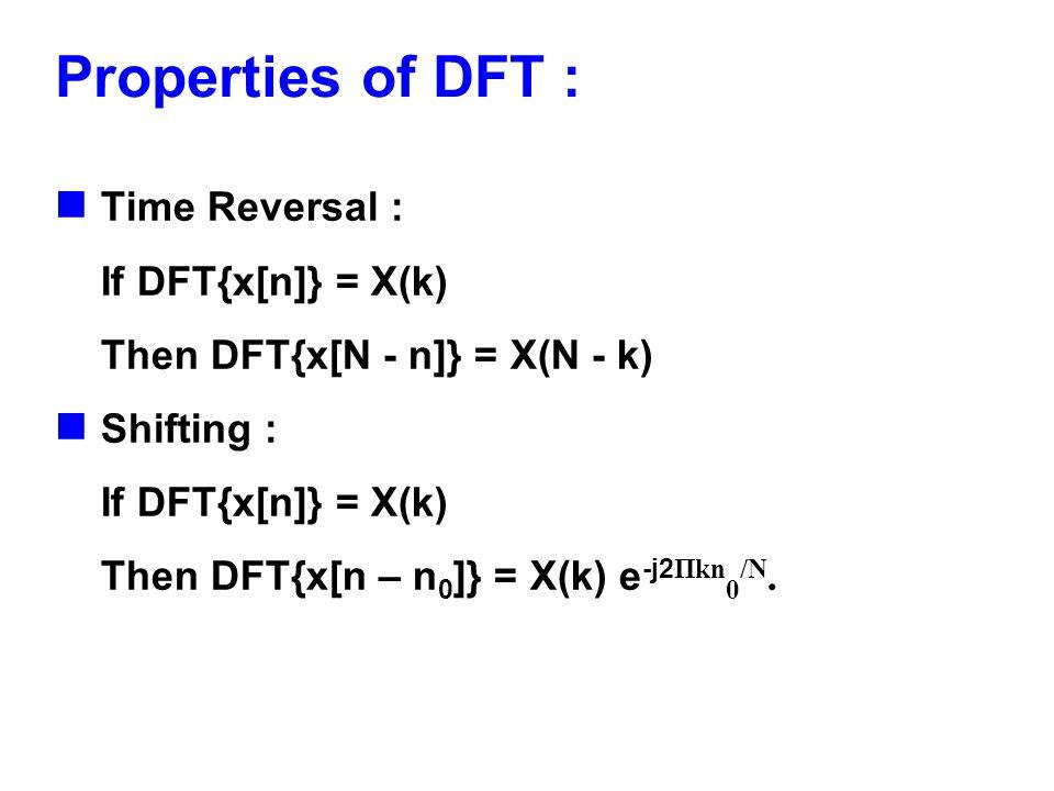 Properties of DFT : Time Reversal : If DFT{x[n]} = X(k) Then DFT{x[N - n]} = X(N - k) Shifting : If DFT{x[n]} = X(k) Then DFT{x[n – n 0 ]} = X(k) e -j