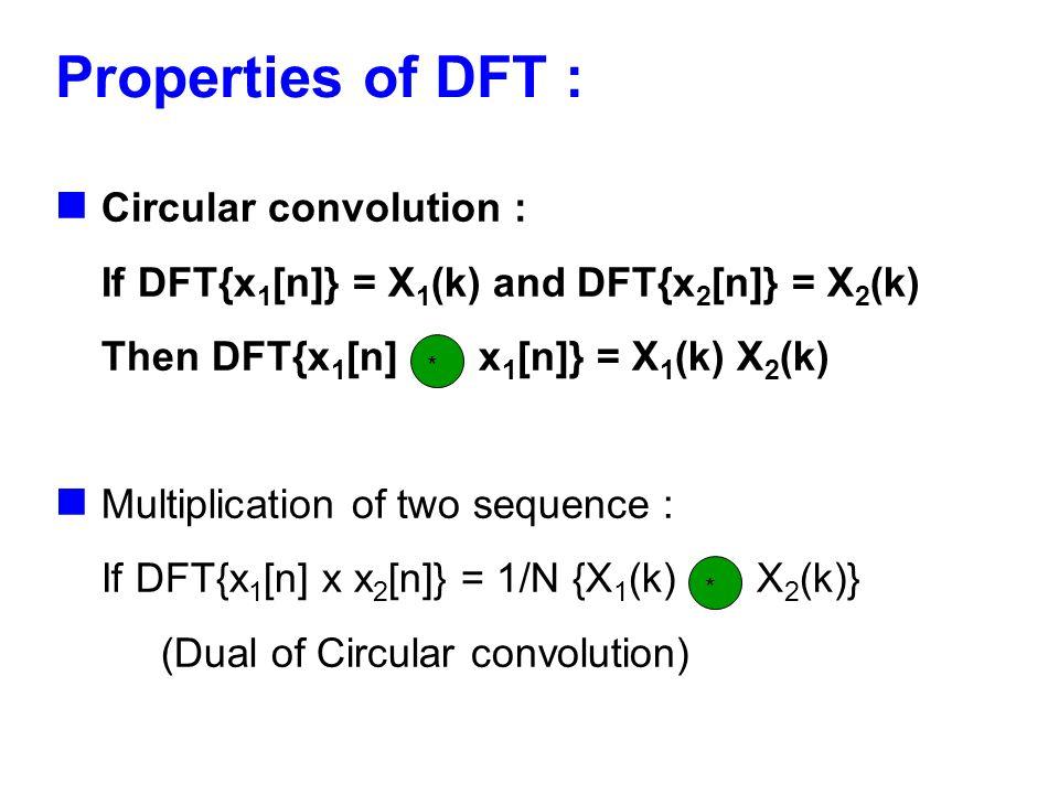 Properties of DFT : Circular convolution : If DFT{x 1 [n]} = X 1 (k) and DFT{x 2 [n]} = X 2 (k) Then DFT{x 1 [n] x 1 [n]} = X 1 (k) X 2 (k) Multiplica