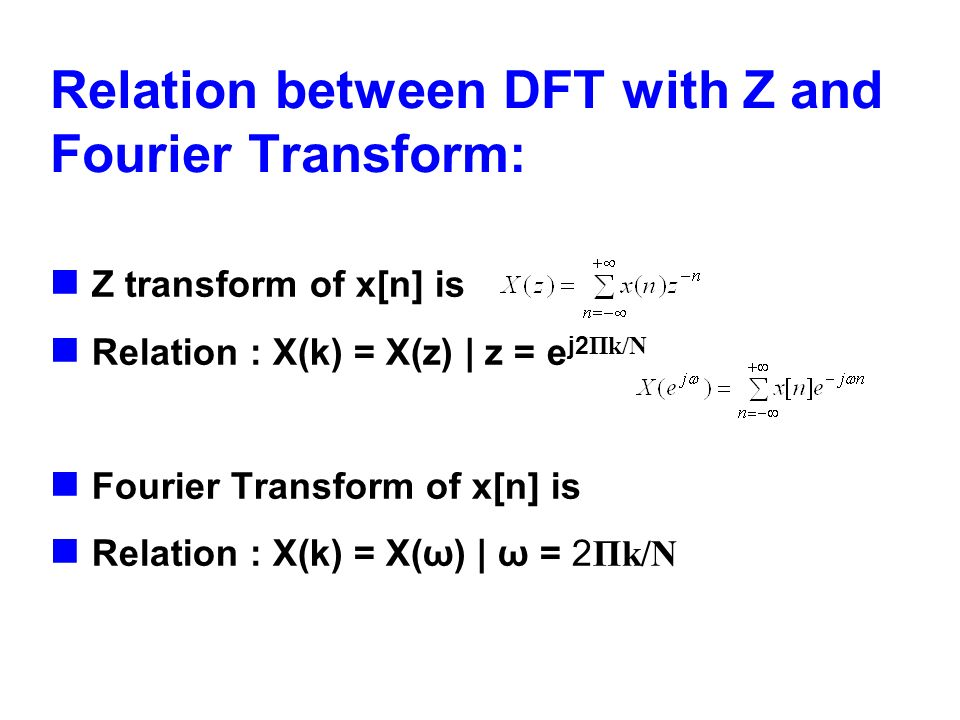 Relation between DFT with Z and Fourier Transform: Z transform of x[n] is Relation : X(k) = X(z) | z = e j2 Пk/N Fourier Transform of x[n] is Relation