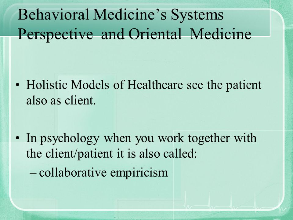 Behavioral Medicines Systems Perspective and Oriental Medicine Holistic Models of Healthcare see the patient also as client. In psychology when you wo