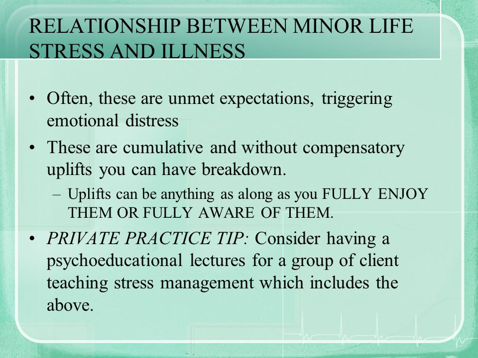 RELATIONSHIP BETWEEN MINOR LIFE STRESS AND ILLNESS Often, these are unmet expectations, triggering emotional distress These are cumulative and without