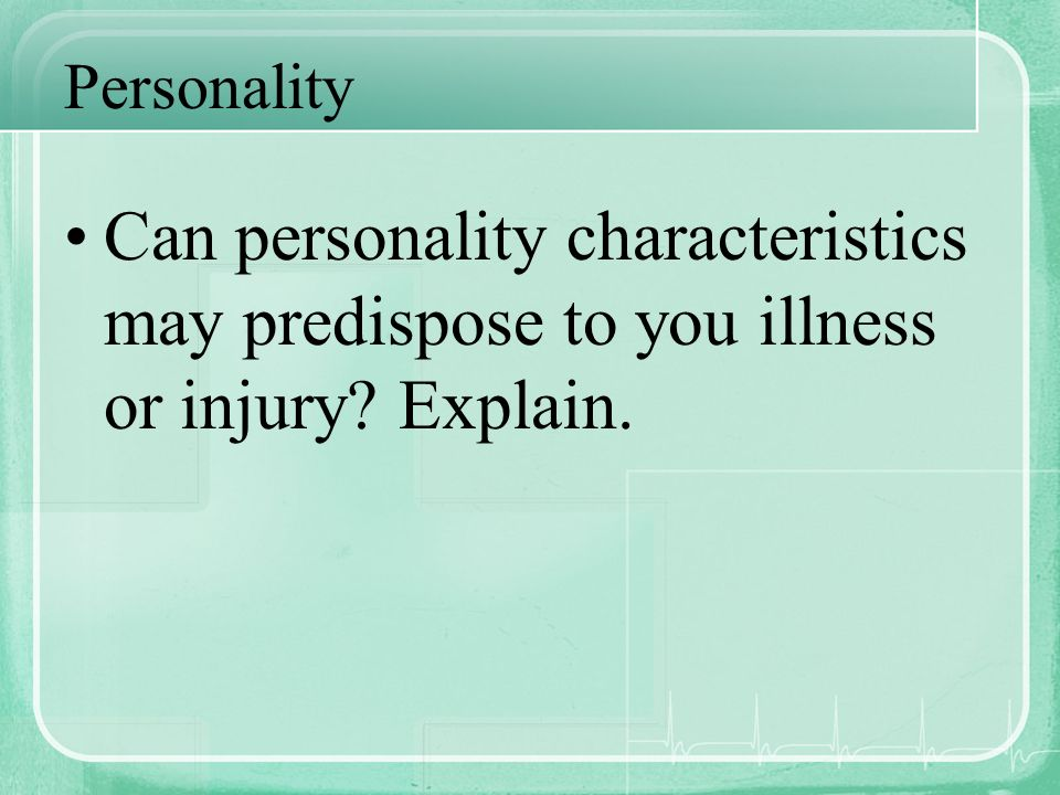 Personality Can personality characteristics may predispose to you illness or injury? Explain.