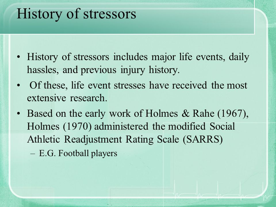 History of stressors History of stressors includes major life events, daily hassles, and previous injury history. Of these, life event stresses have r