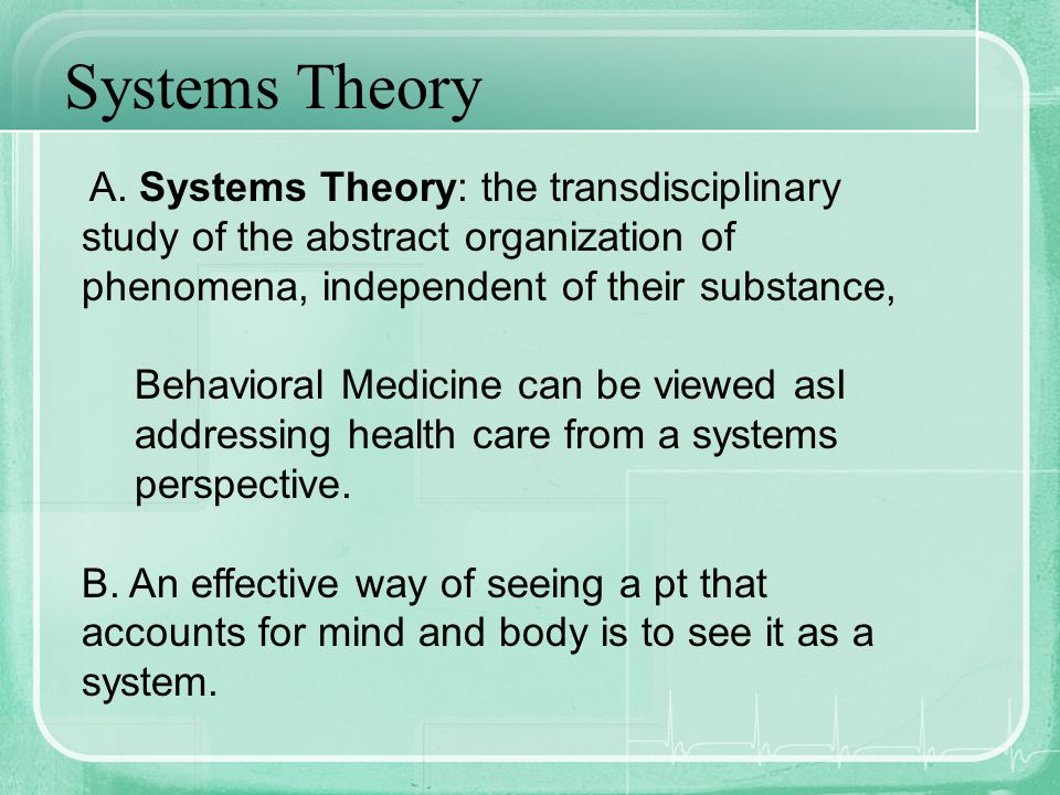 Systems Theory A. Systems Theory: the transdisciplinary study of the abstract organization of phenomena, independent of their substance, Behavioral Me