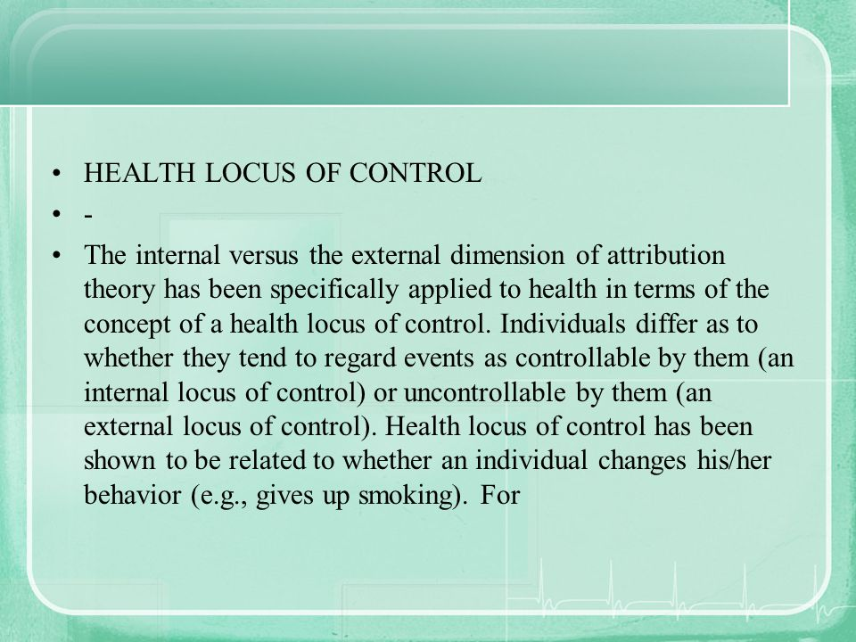 HEALTH LOCUS OF CONTROL - The internal versus the external dimension of attribution theory has been specifically applied to health in terms of the con