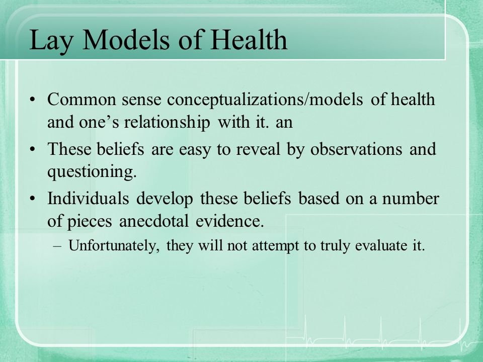 Lay Models of Health Common sense conceptualizations/models of health and ones relationship with it. an These beliefs are easy to reveal by observatio