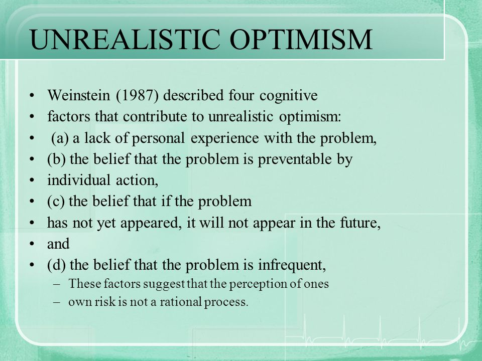 UNREALISTIC OPTIMISM Weinstein (1987) described four cognitive factors that contribute to unrealistic optimism: (a) a lack of personal experience with