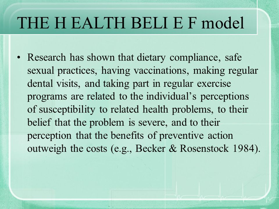 THE H EALTH BELI E F model Research has shown that dietary compliance, safe sexual practices, having vaccinations, making regular dental visits, and t