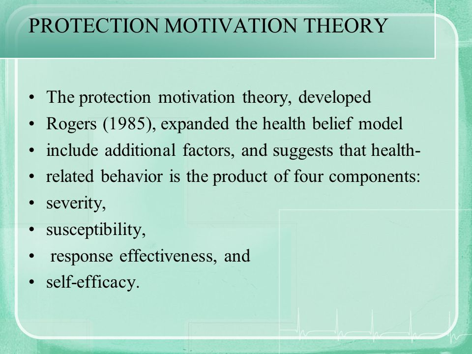 PROTECTION MOTIVATION THEORY The protection motivation theory, developed Rogers (1985), expanded the health belief model include additional factors, a